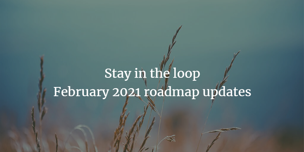 Stay in the loop: February 2021 roadmap updates